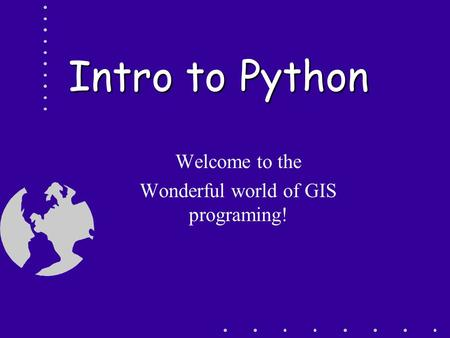 Intro to Python Welcome to the Wonderful world of GIS programing!