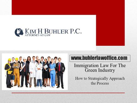 Www.buhlerlawoffice.com Immigration Law For The Green Industry How to Strategically Approach the Process.