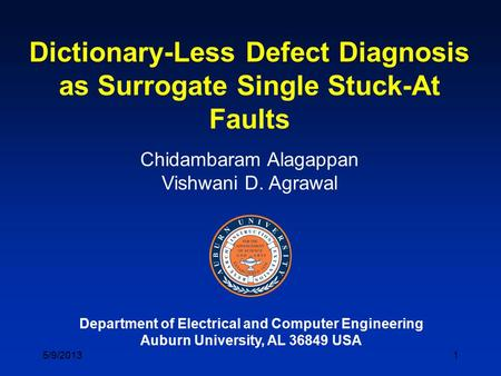 1 Dictionary-Less Defect Diagnosis as Surrogate Single Stuck-At Faults Chidambaram Alagappan Vishwani D. Agrawal Department of Electrical and Computer.