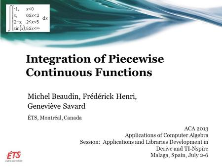 Integration of Piecewise Continuous Functions Michel Beaudin, Frédérick Henri, Geneviève Savard ÉTS, Montréal, Canada ACA 2013 Applications of Computer.
