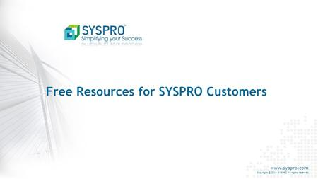 Www.syspro.com Copyright © 2014 SYSPRO All rights reserved. Free Resources for SYSPRO Customers.