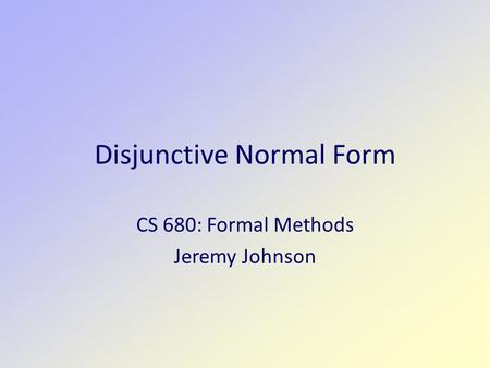 Disjunctive Normal Form CS 680: Formal Methods Jeremy Johnson.