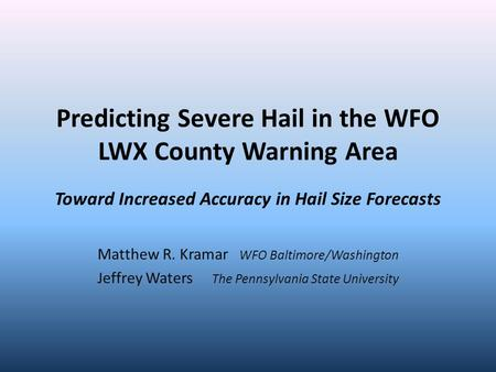 Predicting Severe Hail in the WFO LWX County Warning Area Toward Increased Accuracy in Hail Size Forecasts Matthew R. Kramar WFO Baltimore/Washington Jeffrey.