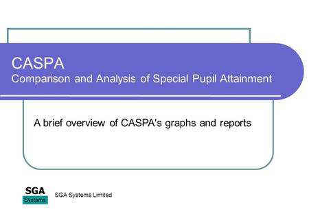 CASPA Comparison and Analysis of Special Pupil Attainment SGA Systems SGA Systems Limited A brief overview of CASPA's graphs and reports.