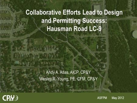 ASFPM May 2012 Collaborative Efforts Lead to Design and Permitting Success: Hausman Road LC-9 Andy A. Atlas, AICP, CP&Y Wesley R. Young, PE, CFM, CP&Y.