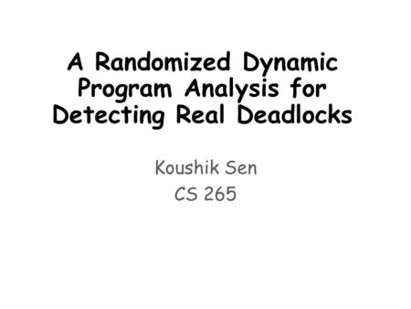 A Randomized Dynamic Program Analysis for Detecting Real Deadlocks Koushik Sen CS 265.
