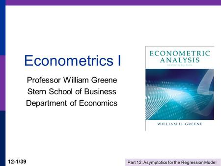 Part 12: Asymptotics for the Regression Model 12-1/39 Econometrics I Professor William Greene Stern School of Business Department of Economics.