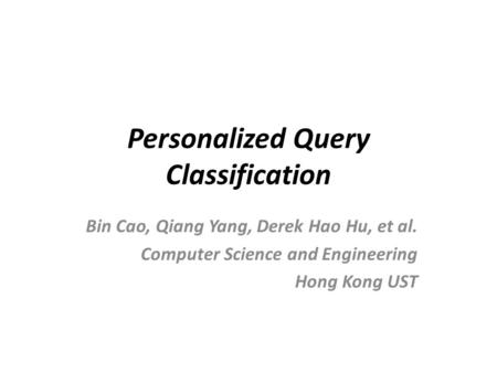 Personalized Query Classification Bin Cao, Qiang Yang, Derek Hao Hu, et al. Computer Science and Engineering Hong Kong UST.