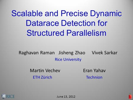 Scalable and Precise Dynamic Datarace Detection for Structured Parallelism Raghavan RamanJisheng ZhaoVivek Sarkar Rice University June 13, 2012 Martin.