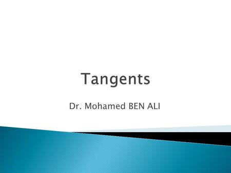 Dr. Mohamed BEN ALI.  By the end of this lecture, students will be able to: Understand the types of Tangents. Construct tangents. Construct incircle.