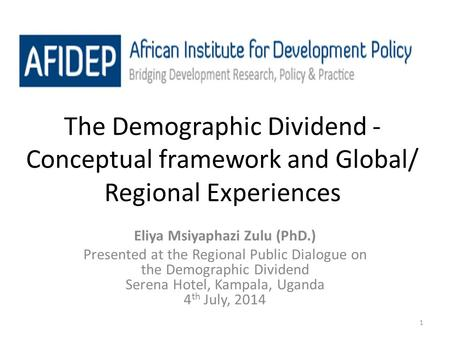 1 The Demographic Dividend - Conceptual framework and Global/ Regional Experiences Eliya Msiyaphazi Zulu (PhD.) Presented at the Regional Public Dialogue.