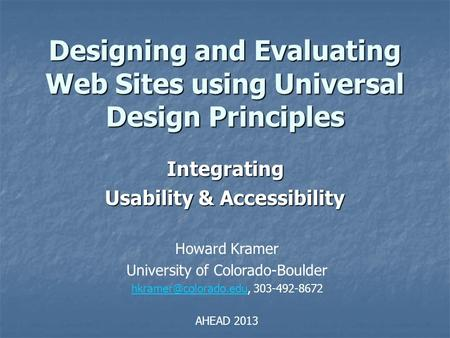 Designing and Evaluating Web Sites using Universal Design Principles Integrating Usability & Accessibility Howard Kramer University of Colorado-Boulder.