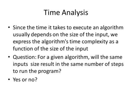 Time Analysis Since the time it takes to execute an algorithm usually depends on the size of the input, we express the algorithm's time complexity as a.