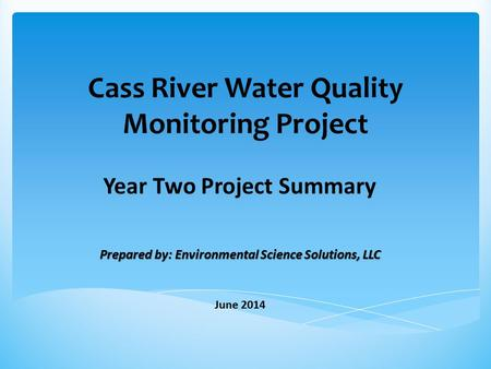Cass River Water Quality Monitoring Project Year Two Project Summary Prepared by: Environmental Science Solutions, LLC June 2014.