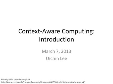 Context-Aware Computing: Introduction March 7, 2013 Uichin Lee Parts of slides are adapted from