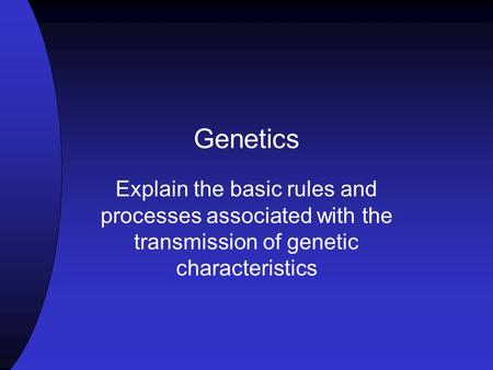 Genetics Explain the basic rules and processes associated with the transmission of genetic characteristics.