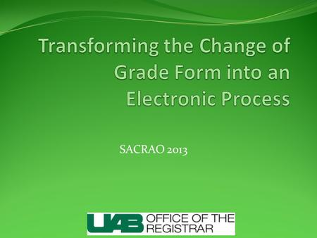 SACRAO 2013. Former Process Instructor completes change of grade form Change of grade form sent to department chair, Dean or his/her designee Finally,