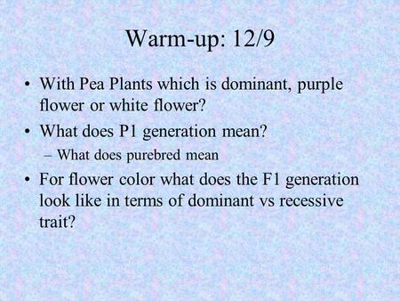 Warm-up: 12/9 With Pea Plants which is dominant, purple flower or white flower? What does P1 generation mean? –What does purebred mean For flower color.