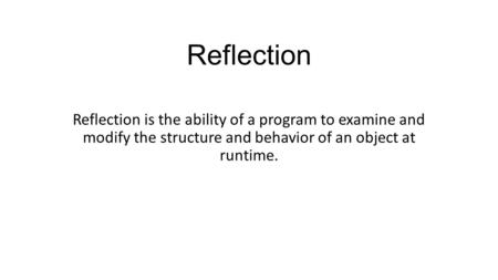 Reflection Reflection is the ability of a program to examine and modify the structure and behavior of an object at runtime.