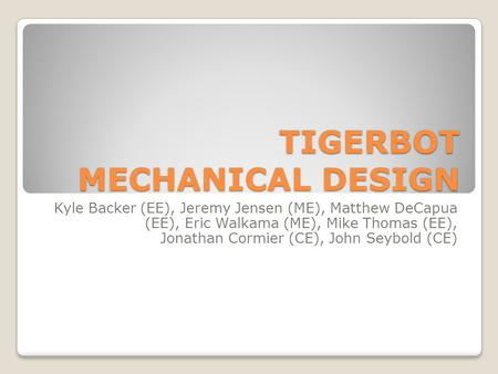 TIGERBOT MECHANICAL DESIGN Kyle Backer (EE), Jeremy Jensen (ME), Matthew DeCapua (EE), Eric Walkama (ME), Mike Thomas (EE), Jonathan Cormier (CE), John.