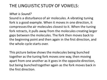 THE LINGUISTIC STUDY OF VOWELS: What is Sound? Sound is a disturbance of air molecules. A vibrating tuning fork is a good example. When it moves in one.