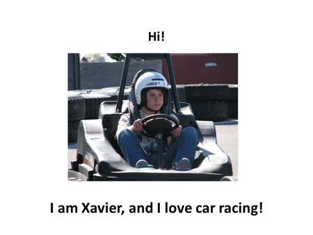 Hi! I am Xavier, and I love car racing! During summer I love to go to the track and do a few laps.