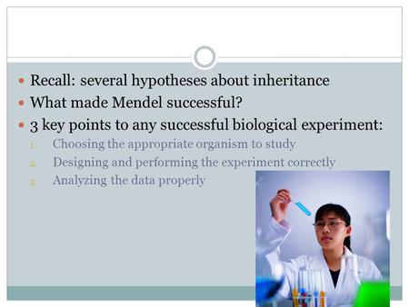 Recall: several hypotheses about inheritance What made Mendel successful? 3 key points to any successful biological experiment: 1. Choosing the appropriate.