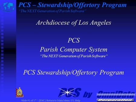 "Slide #1 of 17 / {ESC} Return to Main Menu / F1 Help Archdiocese of Los Angeles PCS Parish Computer System ""The NEXT Generation of Parish Software"" PCS."