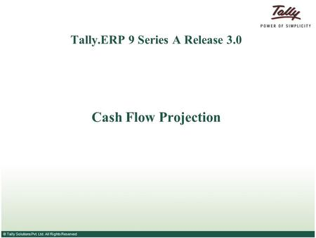 © Tally Solutions Pvt. Ltd. All Rights Reserved Tally.ERP 9 Series A Release 3.0 Cash Flow Projection.