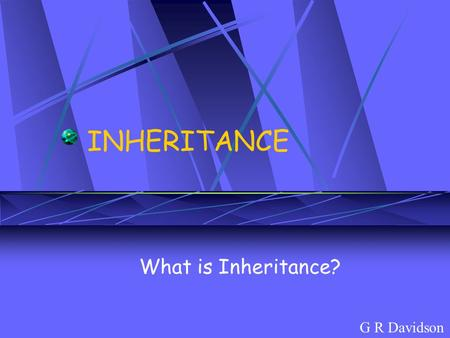 INHERITANCE What is Inheritance? G R Davidson. Inherited characteristics are determined by genetic information received from parents. This information.