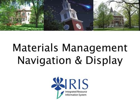 1 Materials Management Navigation & Display. 2 Course Content General IRIS System Navigation Demonstration  Display Material Master Data – MM03  Display.
