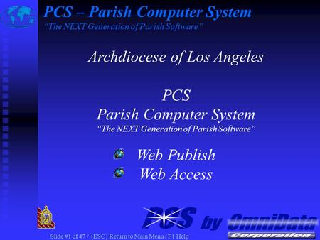 "Slide #1 of 47 / {ESC} Return to Main Menu / F1 Help Archdiocese of Los Angeles PCS Parish Computer System ""The NEXT Generation of Parish Software"" Web."