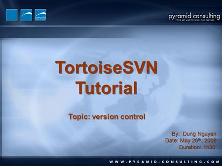 TortoiseSVN Tutorial TortoiseSVN Tutorial By: Dung Nguyen Date: May 26 th, 2008 Duration: 1h30' By: Dung Nguyen Date: May 26 th, 2008 Duration: 1h30' Topic:
