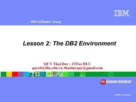 ® IBM Software Group © IBM Corporation QUY Thai Duy – ITFac DLU  Lesson 2: The DB2 Environment.