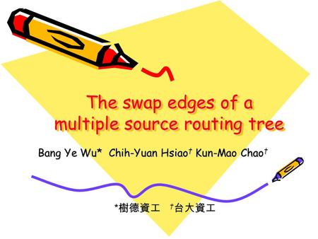 The swap edges of a multiple source routing tree * 樹德資工 † 台大資工 Bang Ye Wu* Chih-Yuan Hsiao † Kun-Mao Chao †