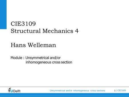 1 Unsymmetrical and/or inhomogeneous cross sections | CIE3109 CIE3109 Structural Mechanics 4 Hans Welleman Module : Unsymmetrical and/or inhomogeneous.