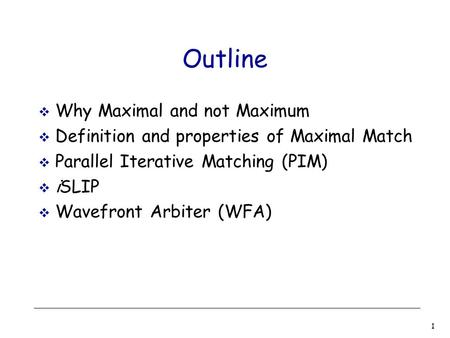 1 Outline  Why Maximal and not Maximum  Definition and properties of Maximal Match  Parallel Iterative Matching (PIM)  iSLIP  Wavefront Arbiter (WFA)