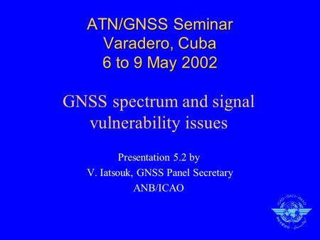 ATN/GNSS Seminar Varadero, Cuba 6 to 9 May 2002 GNSS spectrum and signal vulnerability issues Presentation 5.2 by V. Iatsouk, GNSS Panel Secretary ANB/ICAO.