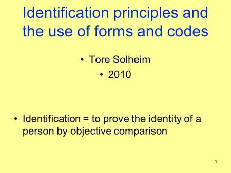 Identification principles and the use of forms and codes Tore Solheim 2010 Identification = to prove the identity of a person by objective comparison 1.