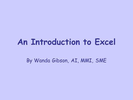 An Introduction to Excel By Wanda Gibson, AI, MMI, SME.