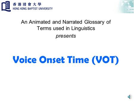 Voice Onset Time (VOT) An Animated and Narrated Glossary of Terms used in Linguistics presents.