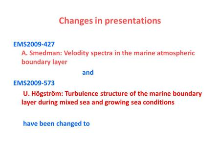 Changes in presentations EMS2009-427 A. Smedman: Velodity spectra in the marine atmospheric boundary layer and EMS2009-573 U. Högström: Turbulence structure.