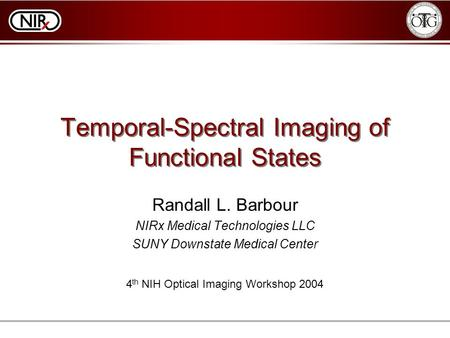 Temporal-Spectral Imaging of Functional States Randall L. Barbour NIRx Medical Technologies LLC SUNY Downstate Medical Center 4 th NIH Optical Imaging.