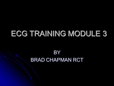 ECG TRAINING MODULE 3 BY BRAD CHAPMAN RCT.