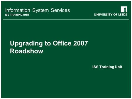 Information System Services ISS TRAINING UNIT Upgrading to Office 2007 Roadshow ISS Training Unit.