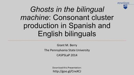 Ghosts in the bilingual machine: Consonant cluster production in Spanish and English bilinguals Grant M. Berry The Pennsylvania State University CASPSLaP.
