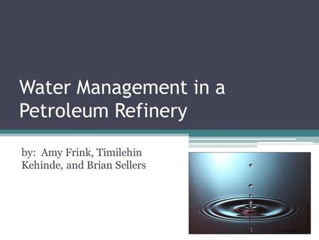 Water Management in a Petroleum Refinery by: Amy Frink, Timilehin Kehinde, and Brian Sellers.