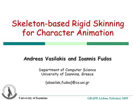 GRAPP, Lisbon, February 2009 University of Ioannina Skeleton-based Rigid Skinning for Character Animation Andreas Vasilakis and Ioannis Fudos Department.