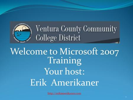 Welcome to Microsoft 2007 Training Your host: Erik Amerikaner  1.