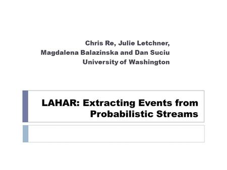 LAHAR: Extracting Events from Probabilistic Streams Chris Re, Julie Letchner, Magdalena Balazinska and Dan Suciu University of Washington.